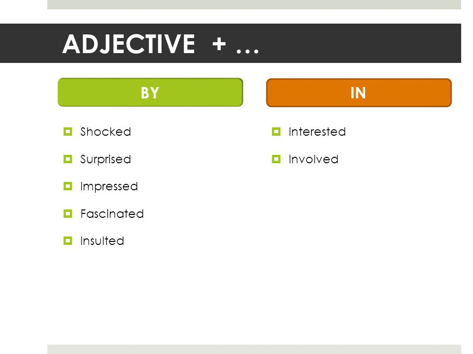 ADJECTIVE + …  Shocked  Surprised  Impressed  Fascinated  Insulted  Interested  Involved IN