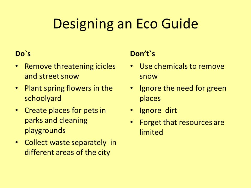 Designing an Eco Guide Do`s Remove threatening icicles and street snow Plant spring flowers in the schoolyard Create places for pets in parks and cleaning playgrounds Collect waste separately in different areas of the city Don't`s Use chemicals to remove snow Ignore the need for green places Ignore dirt Forget that resources are limited