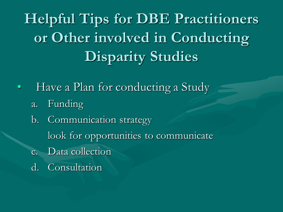 Helpful Tips for DBE Practitioners or Other involved in Conducting Disparity Studies Have a Plan for conducting a StudyHave a Plan for conducting a Study a.Funding b.Communication strategy look for opportunities to communicate c.Data collection d.Consultation