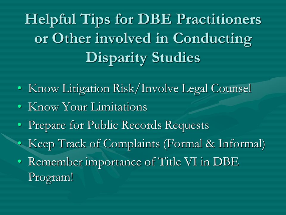 Helpful Tips for DBE Practitioners or Other involved in Conducting Disparity Studies Know Litigation Risk/Involve Legal CounselKnow Litigation Risk/Involve Legal Counsel Know Your LimitationsKnow Your Limitations Prepare for Public Records RequestsPrepare for Public Records Requests Keep Track of Complaints (Formal & Informal)Keep Track of Complaints (Formal & Informal) Remember importance of Title VI in DBE Program!Remember importance of Title VI in DBE Program!