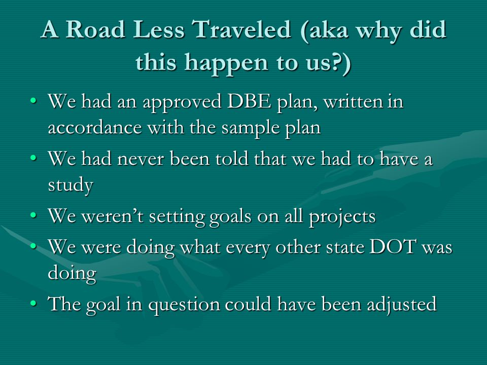 A Road Less Traveled (aka why did this happen to us ) We had an approved DBE plan, written in accordance with the sample planWe had an approved DBE plan, written in accordance with the sample plan We had never been told that we had to have a studyWe had never been told that we had to have a study We weren't setting goals on all projectsWe weren't setting goals on all projects We were doing what every other state DOT was doingWe were doing what every other state DOT was doing The goal in question could have been adjustedThe goal in question could have been adjusted