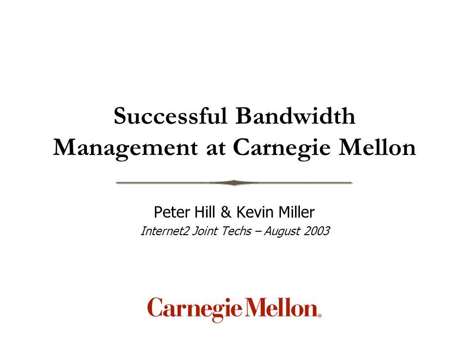 Successful Bandwidth Management at Carnegie Mellon Peter Hill & Kevin Miller Internet2 Joint Techs – August 2003