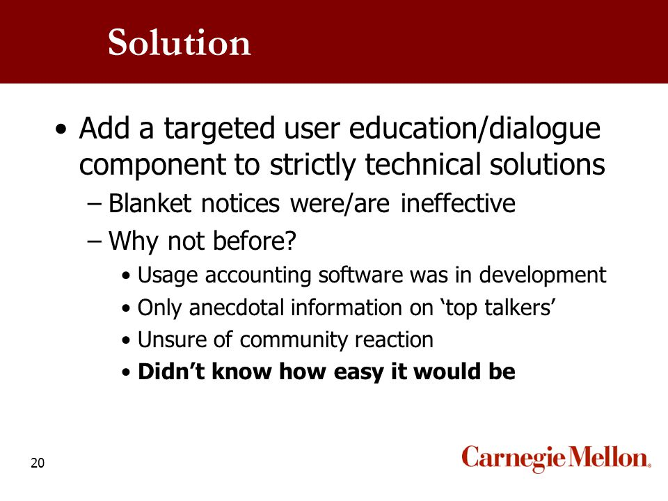 20 Solution Add a targeted user education/dialogue component to strictly technical solutions –Blanket notices were/are ineffective –Why not before? Us