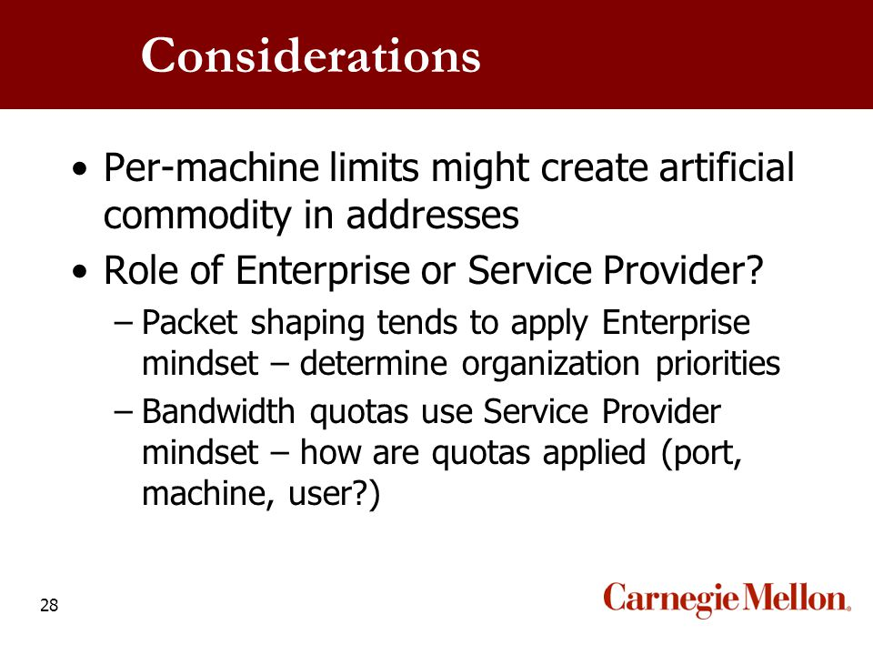 28 Considerations Per-machine limits might create artificial commodity in addresses Role of Enterprise or Service Provider? –Packet shaping tends to a