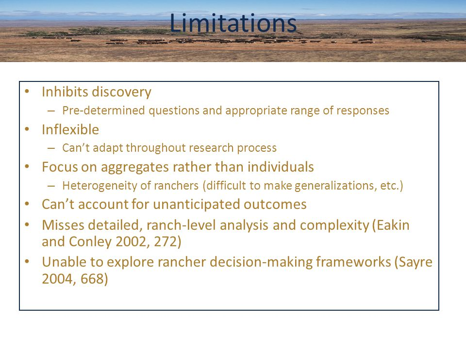Inhibits discovery – Pre-determined questions and appropriate range of responses Inflexible – Can't adapt throughout research process Focus on aggregates rather than individuals – Heterogeneity of ranchers (difficult to make generalizations, etc.) Can't account for unanticipated outcomes Misses detailed, ranch-level analysis and complexity (Eakin and Conley 2002, 272) Unable to explore rancher decision-making frameworks (Sayre 2004, 668) Limitations