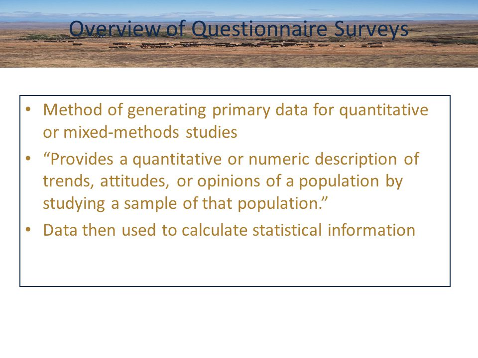 Method of generating primary data for quantitative or mixed-methods studies Provides a quantitative or numeric description of trends, attitudes, or opinions of a population by studying a sample of that population. Data then used to calculate statistical information Overview of Questionnaire Surveys