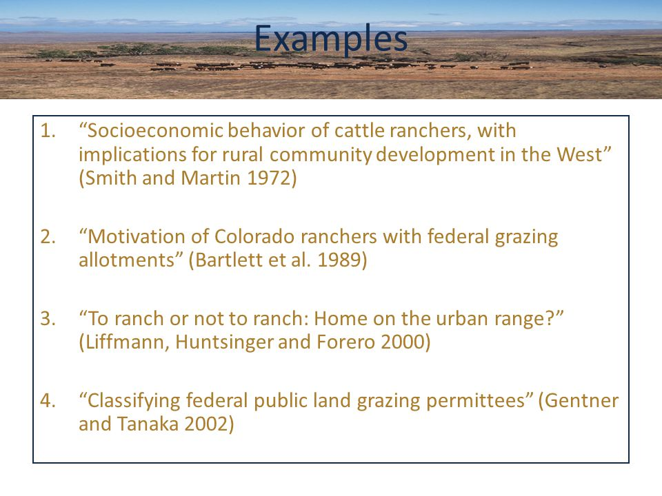 1. Socioeconomic behavior of cattle ranchers, with implications for rural community development in the West (Smith and Martin 1972) 2. Motivation of Colorado ranchers with federal grazing allotments (Bartlett et al.