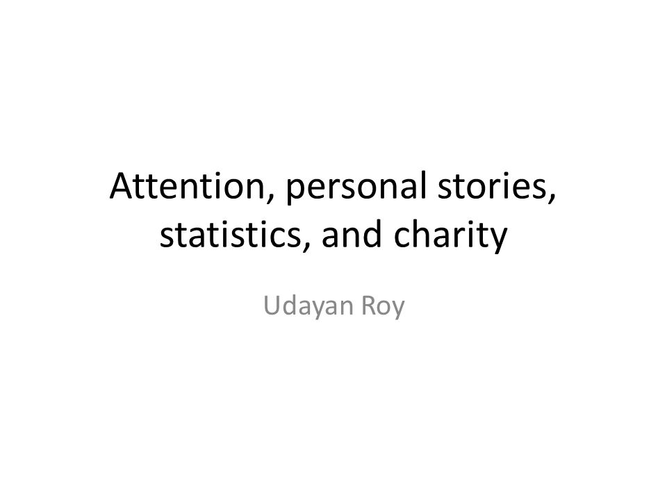 Attention, personal stories, statistics, and charity Udayan Roy