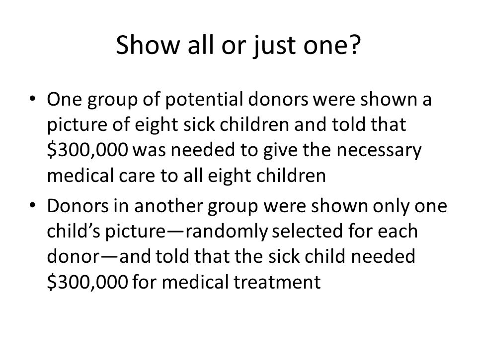 One group of potential donors were shown a picture of eight sick children and told that $300,000 was needed to give the necessary medical care to all eight children Donors in another group were shown only one child's picture—randomly selected for each donor—and told that the sick child needed $300,000 for medical treatment