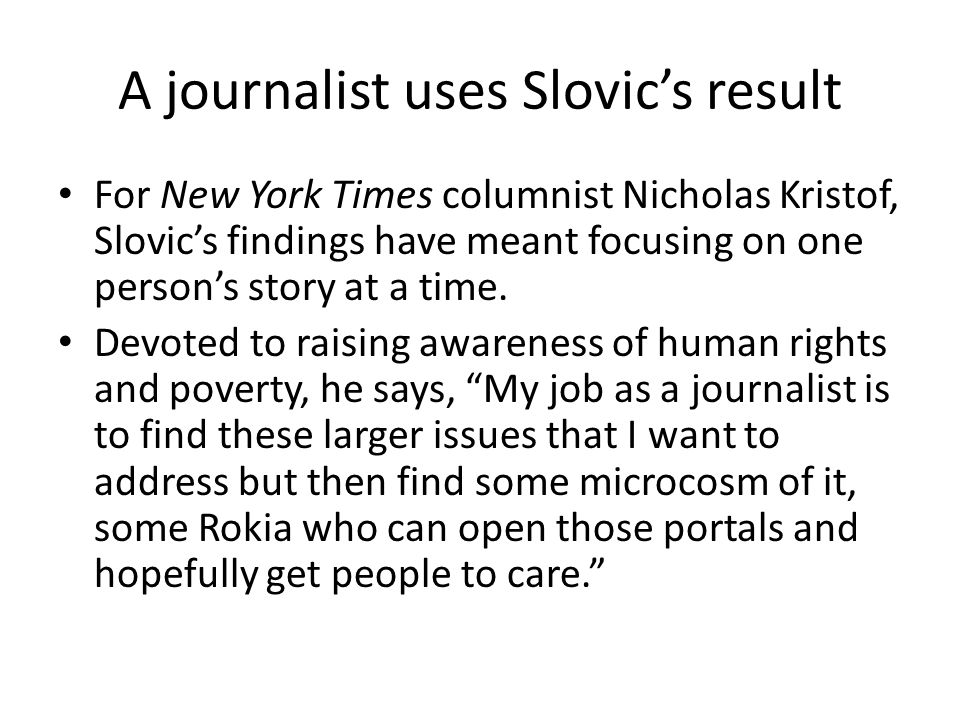 A journalist uses Slovic's result For New York Times columnist Nicholas Kristof, Slovic's findings have meant focusing on one person's story at a time.