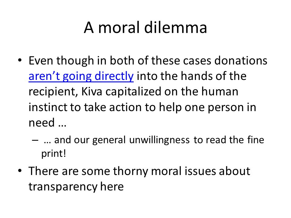 A moral dilemma Even though in both of these cases donations aren't going directly into the hands of the recipient, Kiva capitalized on the human instinct to take action to help one person in need … aren't going directly – … and our general unwillingness to read the fine print.