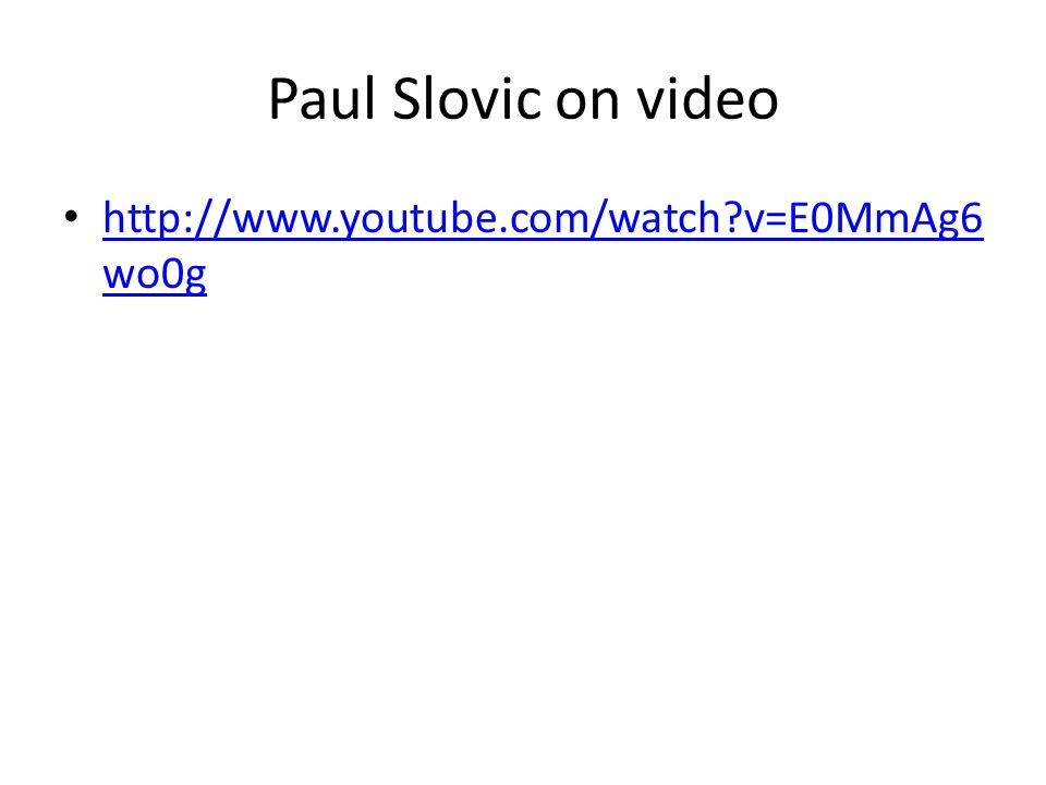 Paul Slovic on video http://www.youtube.com/watch v=E0MmAg6 wo0g http://www.youtube.com/watch v=E0MmAg6 wo0g