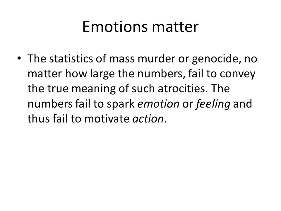 Emotions matter The statistics of mass murder or genocide, no matter how large the numbers, fail to convey the true meaning of such atrocities.