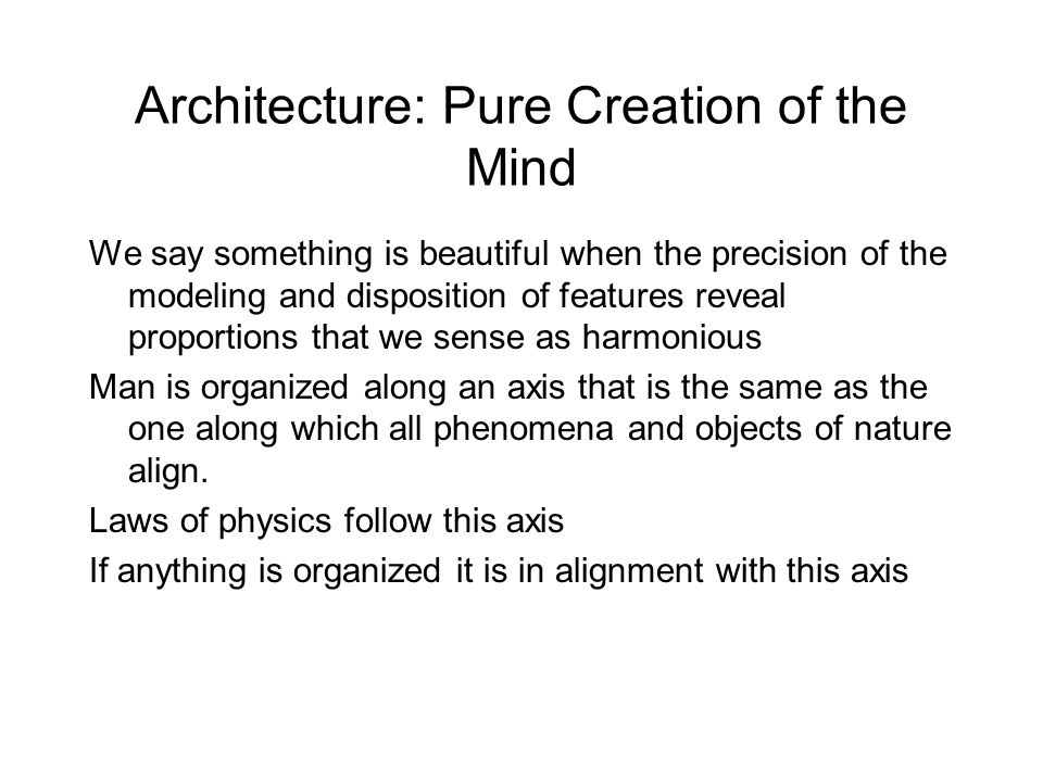 Architecture: Pure Creation of the Mind We say something is beautiful when the precision of the modeling and disposition of features reveal proportions that we sense as harmonious Man is organized along an axis that is the same as the one along which all phenomena and objects of nature align.