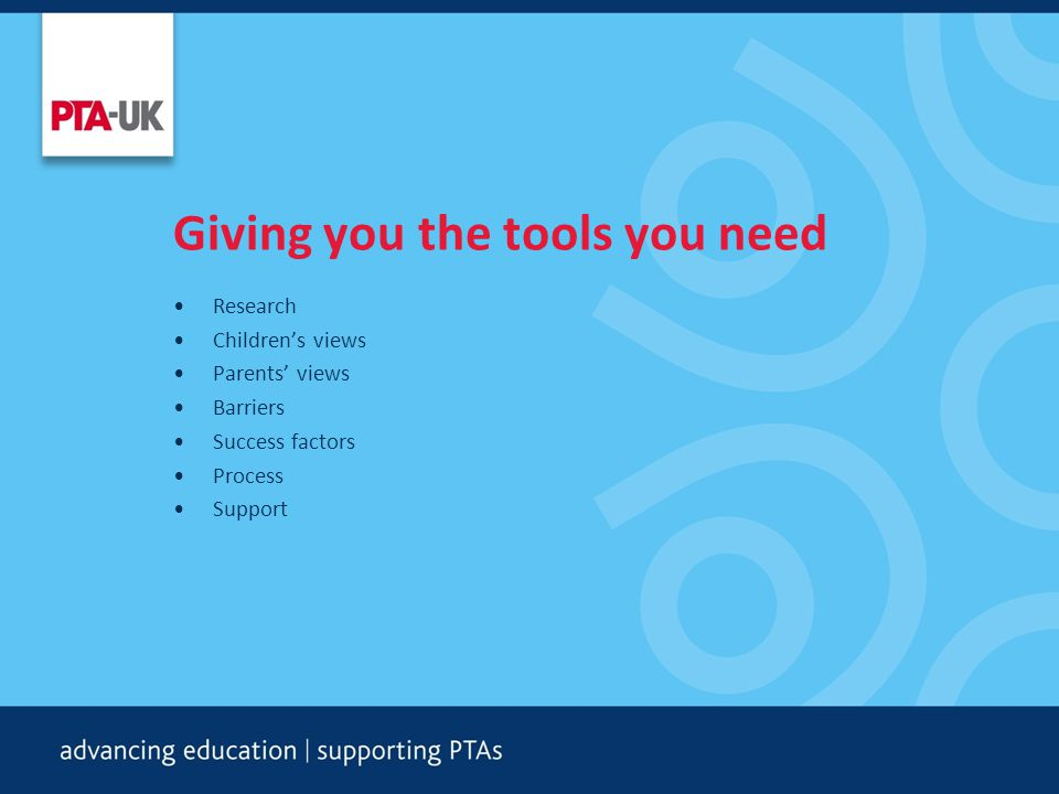 Giving you the tools you need Research Children's views Parents' views Barriers Success factors Process Support