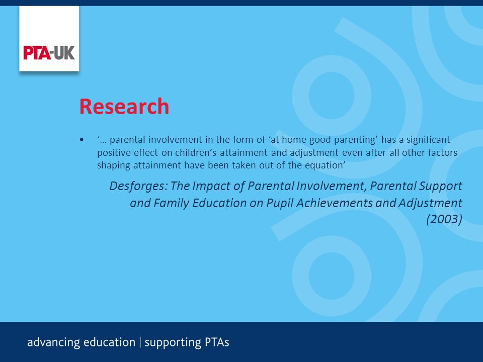 Research '… parental involvement in the form of 'at home good parenting' has a significant positive effect on children's attainment and adjustment even after all other factors shaping attainment have been taken out of the equation' Desforges: The Impact of Parental Involvement, Parental Support and Family Education on Pupil Achievements and Adjustment (2003)