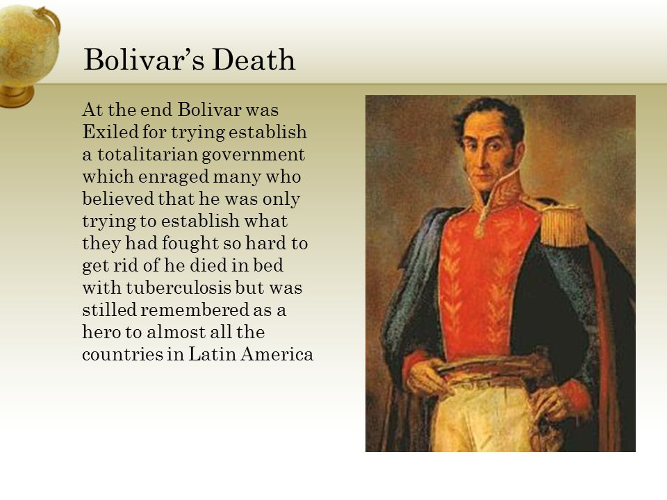 Bolivar's Death At the end Bolivar was Exiled for trying establish a totalitarian government which enraged many who believed that he was only trying to establish what they had fought so hard to get rid of he died in bed with tuberculosis but was stilled remembered as a hero to almost all the countries in Latin America