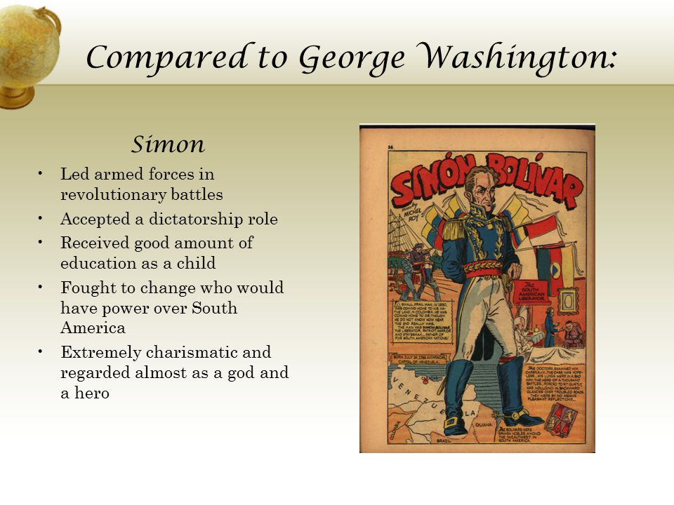 Compared to George Washington: George Led armed forces in revolutionary battles Previously fought for European army Put in leadership roles after revolution Accepted a presidential role Did not have a lot of education Fought to change political structure of America Untouchable leader that was respected as well as the other member of the revolution