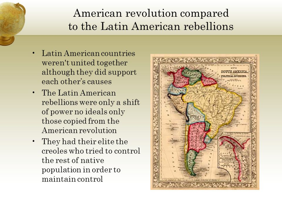 American revolution compared to the Latin American rebellions All the states in North America formed an alliance and in order to make one countries fight against Great Britain They fought in protest of politics and revolted to create a new from of government There was a colonial elite that benefitted economically from the war