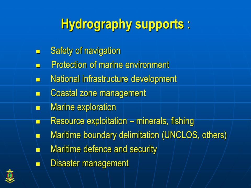 Hydrography supports : Safety of navigation Safety of navigation Protection of marine environment Protection of marine environment National infrastructure development National infrastructure development Coastal zone management Coastal zone management Marine exploration Marine exploration Resource exploitation – minerals, fishing Resource exploitation – minerals, fishing Maritime boundary delimitation (UNCLOS, others) Maritime boundary delimitation (UNCLOS, others) Maritime defence and security Maritime defence and security Disaster management Disaster management