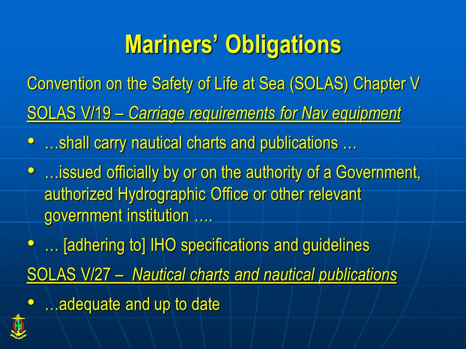 Mariners' Obligations Convention on the Safety of Life at Sea (SOLAS) Chapter V SOLAS V/19 – Carriage requirements for Nav equipment …shall carry nautical charts and publications … …shall carry nautical charts and publications … …issued officially by or on the authority of a Government, authorized Hydrographic Office or other relevant government institution ….