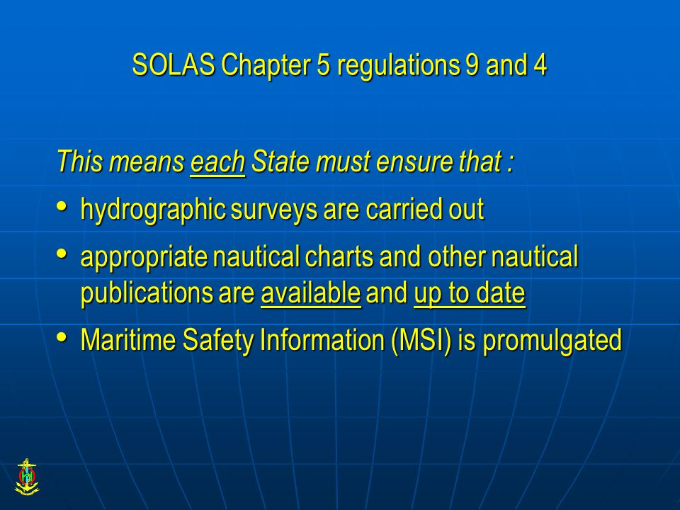 SOLAS Chapter 5 regulations 9 and 4 This means each State must ensure that : hydrographic surveys are carried out hydrographic surveys are carried out appropriate nautical charts and other nautical publications are available and up to date appropriate nautical charts and other nautical publications are available and up to date Maritime Safety Information (MSI) is promulgated Maritime Safety Information (MSI) is promulgated