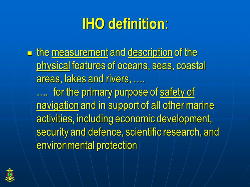 IHO definition : the measurement and description of the physical features of oceans, seas, coastal areas, lakes and rivers, ….