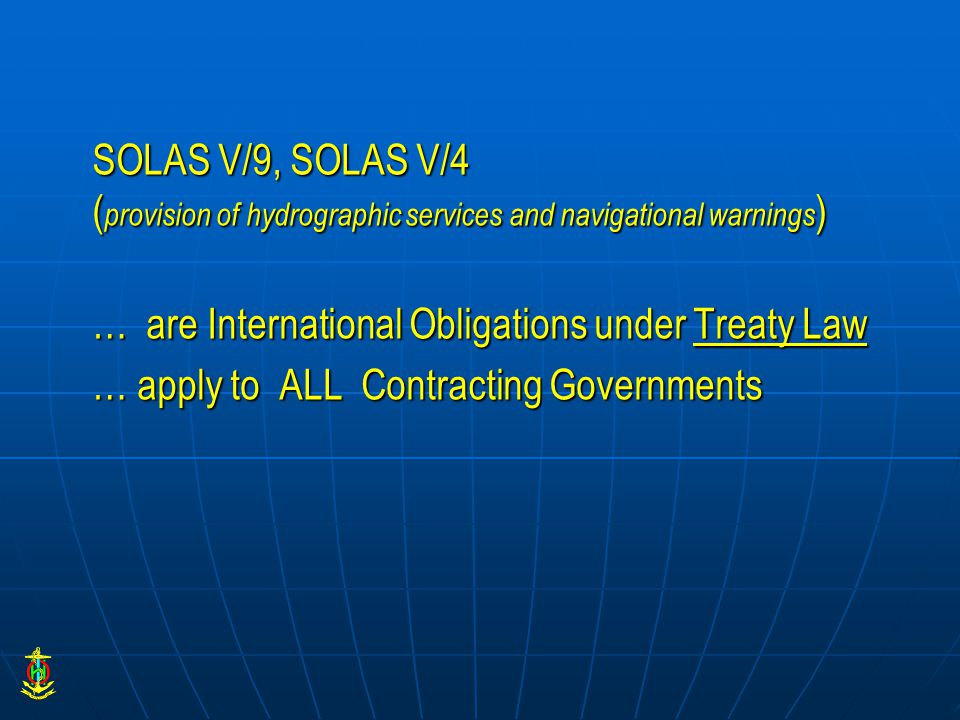 SOLAS V/9, SOLAS V/4 ( provision of hydrographic services and navigational warnings ) … are International Obligations under Treaty Law … apply to ALL Contracting Governments
