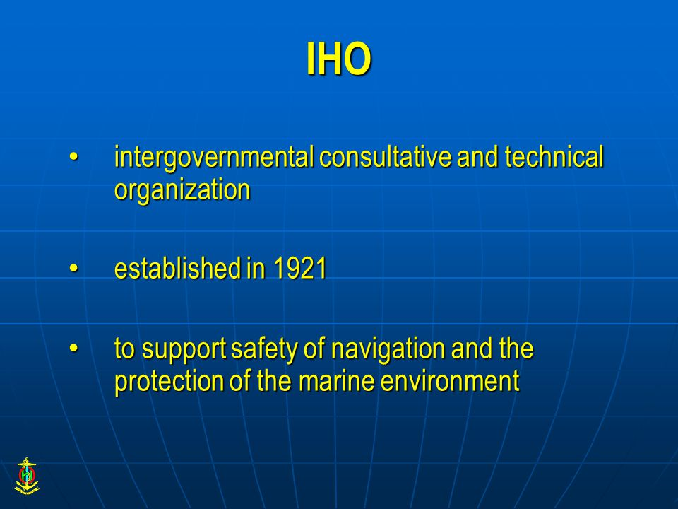 IHO intergovernmental consultative and technical organization intergovernmental consultative and technical organization established in 1921 established in 1921 to support safety of navigation and the protection of the marine environment to support safety of navigation and the protection of the marine environment