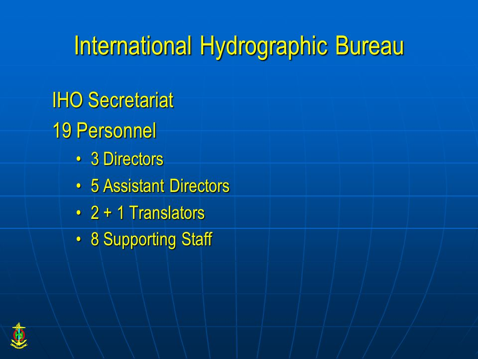 International Hydrographic Bureau IHO Secretariat 19 Personnel 3 Directors3 Directors 5 Assistant Directors5 Assistant Directors 2 + 1 Translators2 + 1 Translators 8 Supporting Staff8 Supporting Staff