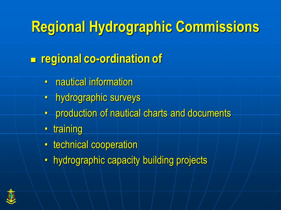 Regional Hydrographic Commissions regional co-ordination of regional co-ordination of nautical information nautical information hydrographic surveys hydrographic surveys production of nautical charts and documents production of nautical charts and documents trainingtraining technical cooperationtechnical cooperation hydrographic capacity building projectshydrographic capacity building projects