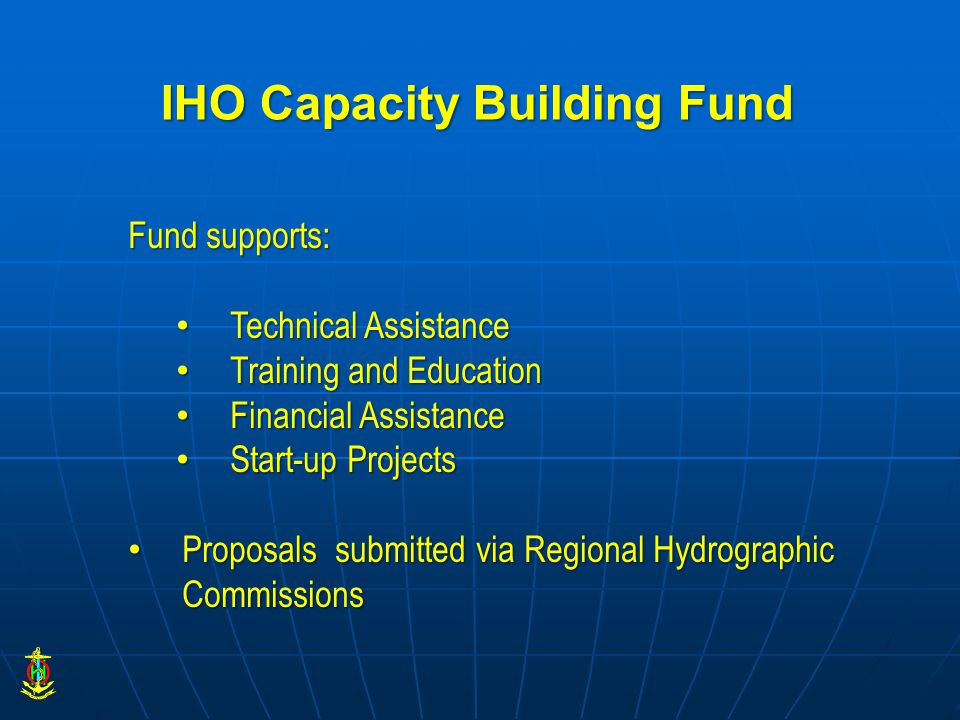 IHO Capacity Building Fund Fund supports: Technical Assistance Technical Assistance Training and Education Training and Education Financial Assistance Financial Assistance Start-up Projects Start-up Projects Proposals submitted via Regional Hydrographic Commissions Proposals submitted via Regional Hydrographic Commissions
