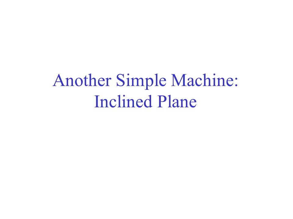 Another Simple Machine: Inclined Plane