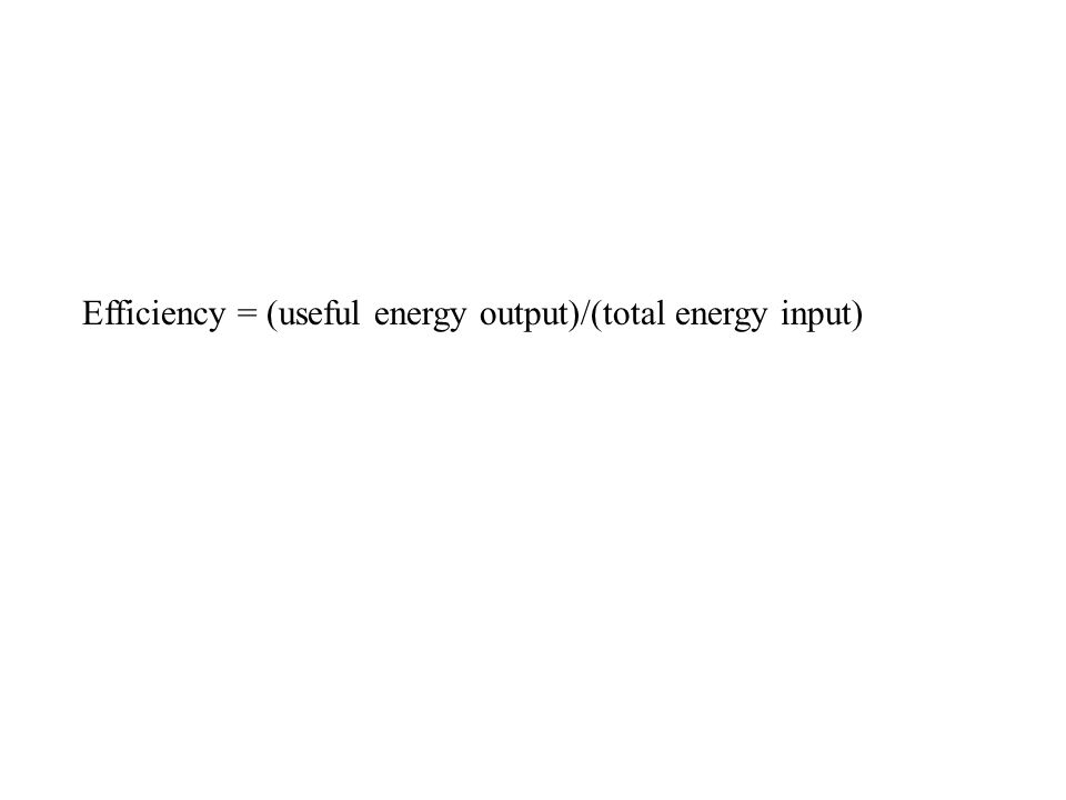 Efficiency = (useful energy output)/(total energy input)