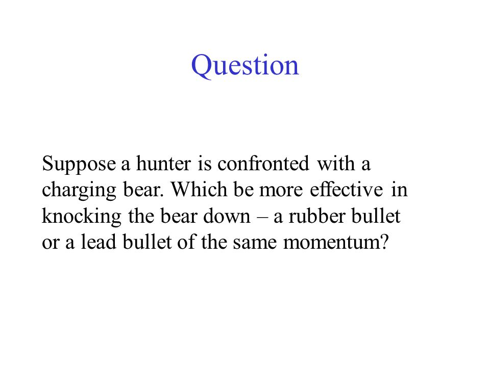 Question Suppose a hunter is confronted with a charging bear. Which be more effective in knocking the bear down – a rubber bullet or a lead bullet of