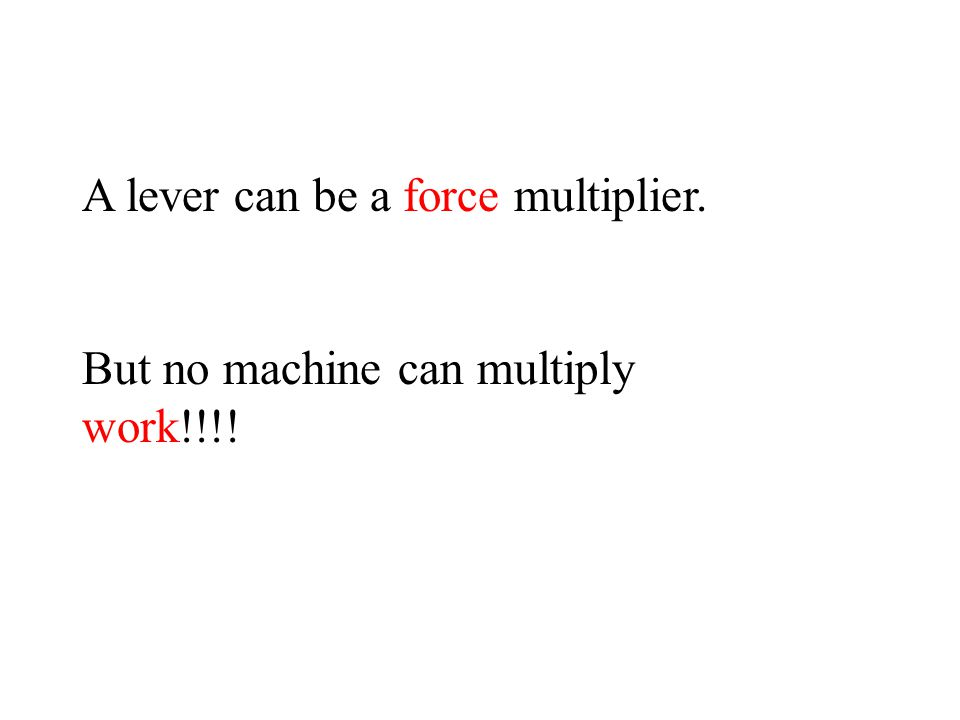 A lever can be a force multiplier. But no machine can multiply work!!!!