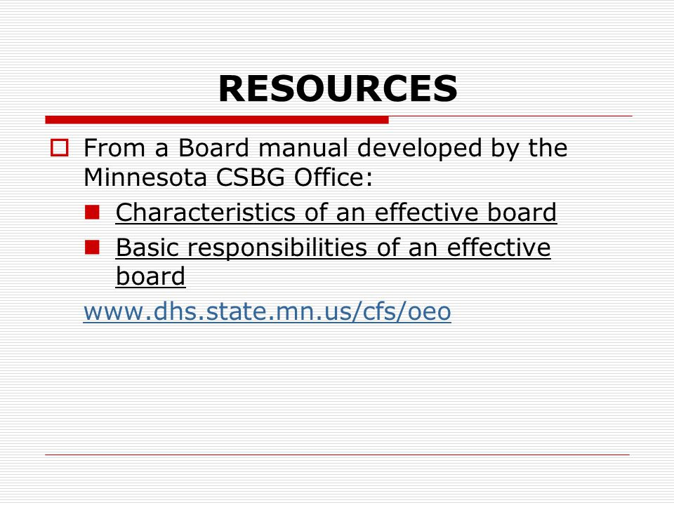 RESOURCES  From a Board manual developed by the Minnesota CSBG Office: Characteristics of an effective board Basic responsibilities of an effective board www.dhs.state.mn.us/cfs/oeo