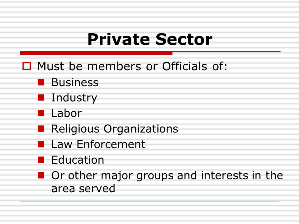 Private Sector  Must be members or Officials of: Business Industry Labor Religious Organizations Law Enforcement Education Or other major groups and interests in the area served