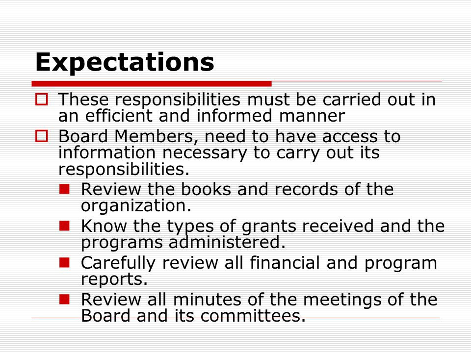 Expectations  These responsibilities must be carried out in an efficient and informed manner  Board Members, need to have access to information necessary to carry out its responsibilities.