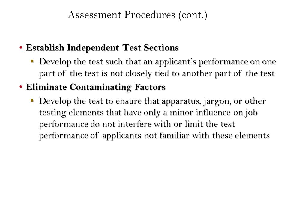 Establish Independent Test Sections Establish Independent Test Sections  Develop the test such that an applicant's performance on one part of the test is not closely tied to another part of the test Eliminate Contaminating Factors Eliminate Contaminating Factors  Develop the test to ensure that apparatus, jargon, or other testing elements that have only a minor influence on job performance do not interfere with or limit the test performance of applicants not familiar with these elements Assessment Procedures (cont.)