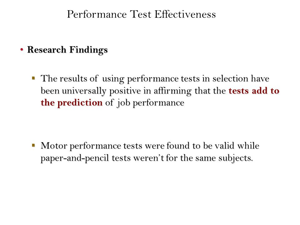 Research Findings Research Findings  The results of using performance tests in selection have been universally positive in affirming that the tests add to the prediction of job performance  Motor performance tests were found to be valid while paper-and-pencil tests weren't for the same subjects.