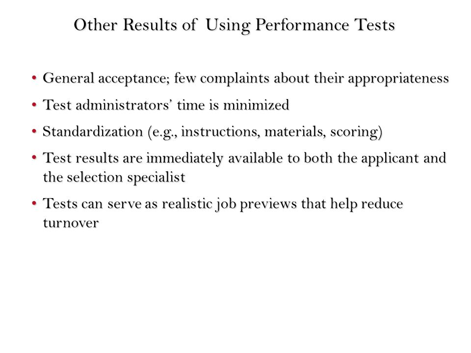 General acceptance; few complaints about their appropriatenessGeneral acceptance; few complaints about their appropriateness Test administrators' time is minimizedTest administrators' time is minimized Standardization (e.g., instructions, materials, scoring)Standardization (e.g., instructions, materials, scoring) Test results are immediately available to both the applicant and the selection specialist Test results are immediately available to both the applicant and the selection specialist Tests can serve as realistic job previews that help reduce turnoverTests can serve as realistic job previews that help reduce turnover Other Results of Using Performance Tests