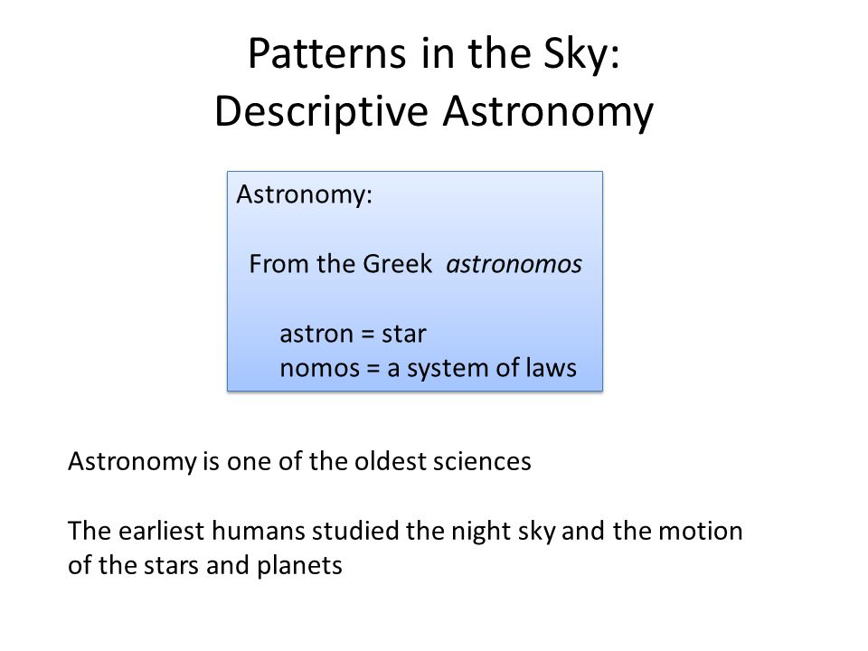 Patterns in the Sky: Descriptive Astronomy Astronomy: From the Greek astronomos astron = star nomos = a system of laws Astronomy: From the Greek astronomos astron = star nomos = a system of laws Astronomy is one of the oldest sciences The earliest humans studied the night sky and the motion of the stars and planets