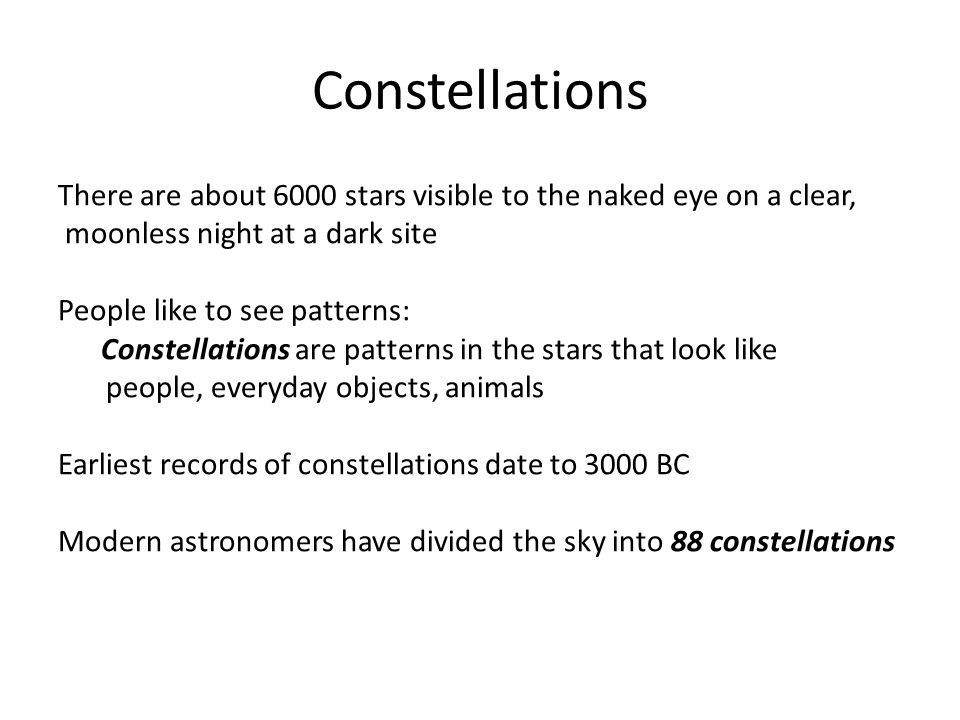 Constellations There are about 6000 stars visible to the naked eye on a clear, moonless night at a dark site People like to see patterns: Constellations are patterns in the stars that look like people, everyday objects, animals Earliest records of constellations date to 3000 BC Modern astronomers have divided the sky into 88 constellations