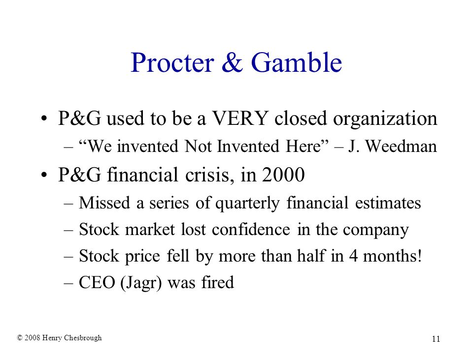 "© 2008 Henry Chesbrough 11 Procter & Gamble P&G used to be a VERY closed organization –""We invented Not Invented Here"" – J. Weedman P&G financial cris"