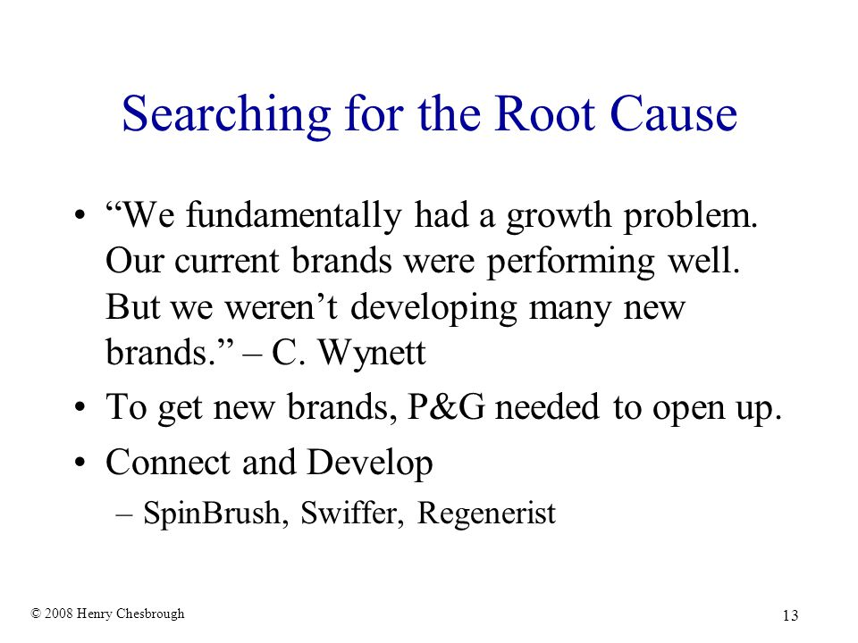 "© 2008 Henry Chesbrough 13 Searching for the Root Cause ""We fundamentally had a growth problem. Our current brands were performing well. But we weren'"