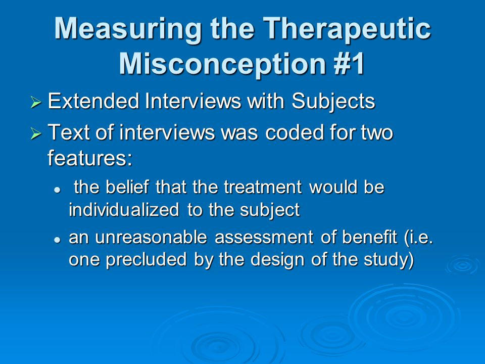 Measuring the Therapeutic Misconception #1  Extended Interviews with Subjects  Text of interviews was coded for two features: the belief that the treatment would be individualized to the subject the belief that the treatment would be individualized to the subject an unreasonable assessment of benefit (i.e.
