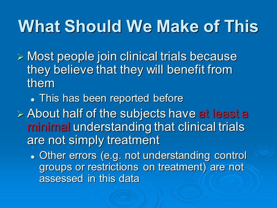 What Should We Make of This  Most people join clinical trials because they believe that they will benefit from them This has been reported before This has been reported before  About half of the subjects have at least a minimal understanding that clinical trials are not simply treatment Other errors (e.g.