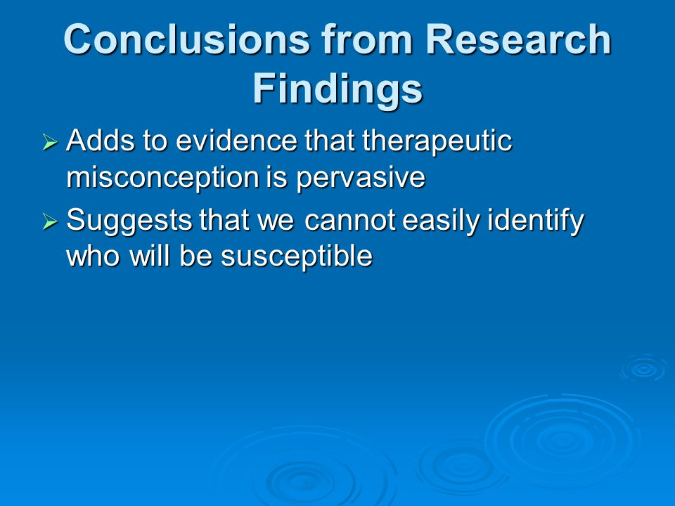 Conclusions from Research Findings  Adds to evidence that therapeutic misconception is pervasive  Suggests that we cannot easily identify who will be susceptible