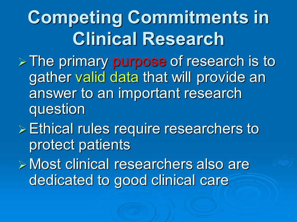 Competing Commitments in Clinical Research  The primary purpose of research is to gather valid data that will provide an answer to an important resea